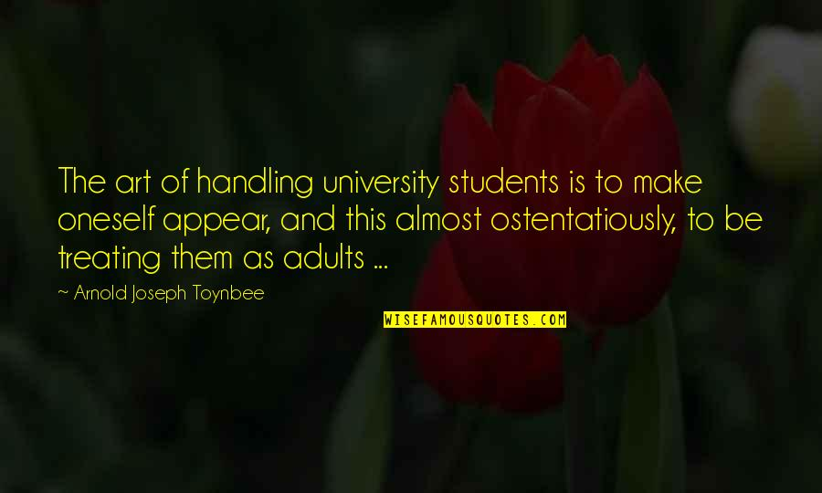 University Students Quotes By Arnold Joseph Toynbee: The art of handling university students is to