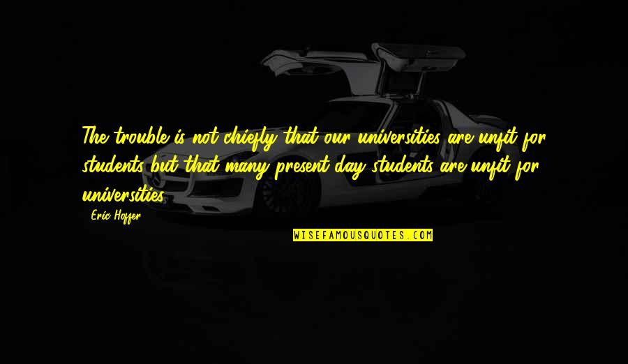 University Students Quotes By Eric Hoffer: The trouble is not chiefly that our universities