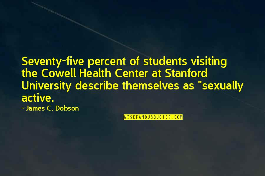 University Students Quotes By James C. Dobson: Seventy-five percent of students visiting the Cowell Health
