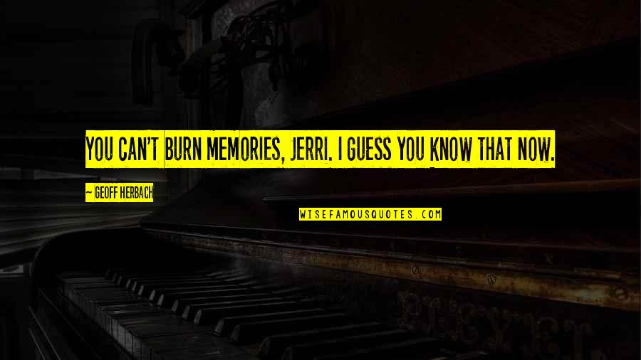 Unkerchiefed Quotes By Geoff Herbach: You can't burn memories, Jerri. I guess you