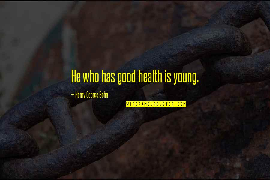 Unkerchiefed Quotes By Henry George Bohn: He who has good health is young.