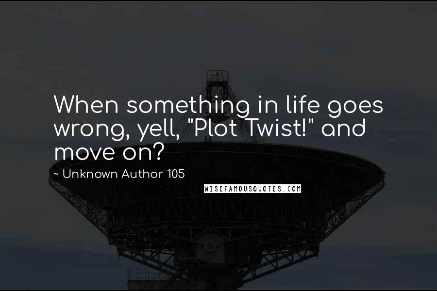 "Unknown Author 105 quotes: When something in life goes wrong, yell, ""Plot Twist!"" and move on?"