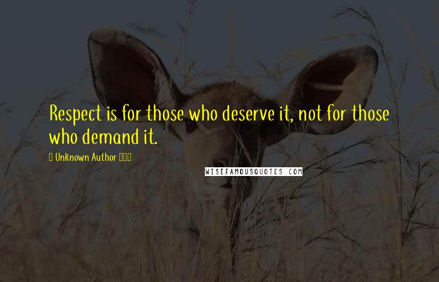 Unknown Author 909 quotes: Respect is for those who deserve it, not for those who demand it.
