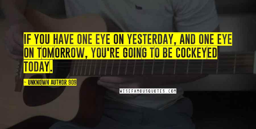 Unknown Author 909 quotes: If you have one eye on yesterday, and one eye on tomorrow, you're going to be cockeyed today.