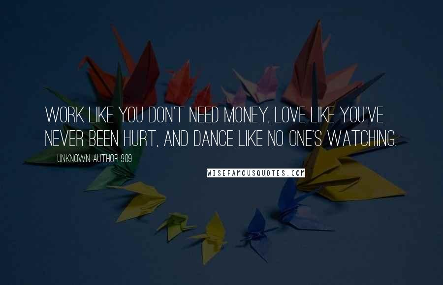 Unknown Author 909 quotes: Work like you don't need money, love like you've never been hurt, and dance like no one's watching.
