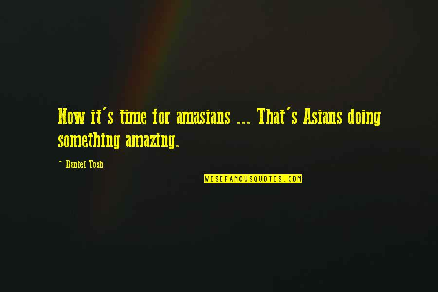 Unknowning Quotes By Daniel Tosh: Now it's time for amasians ... That's Asians