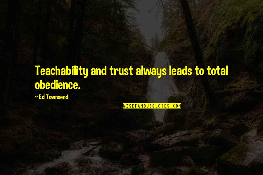 Unknowning Quotes By Ed Townsend: Teachability and trust always leads to total obedience.