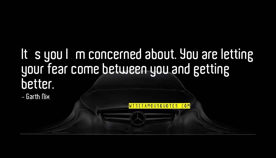 Unknowning Quotes By Garth Nix: It's you I'm concerned about. You are letting