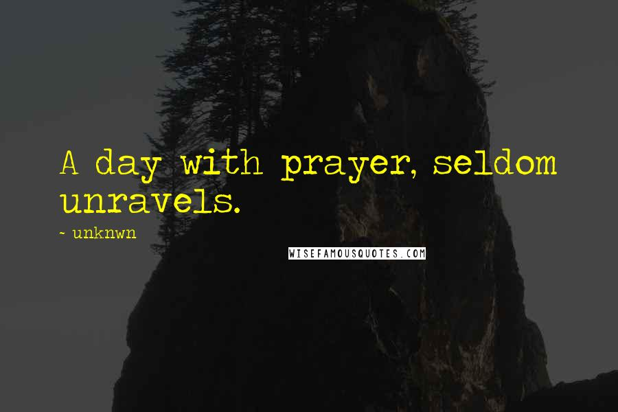 Unknwn quotes: A day with prayer, seldom unravels.