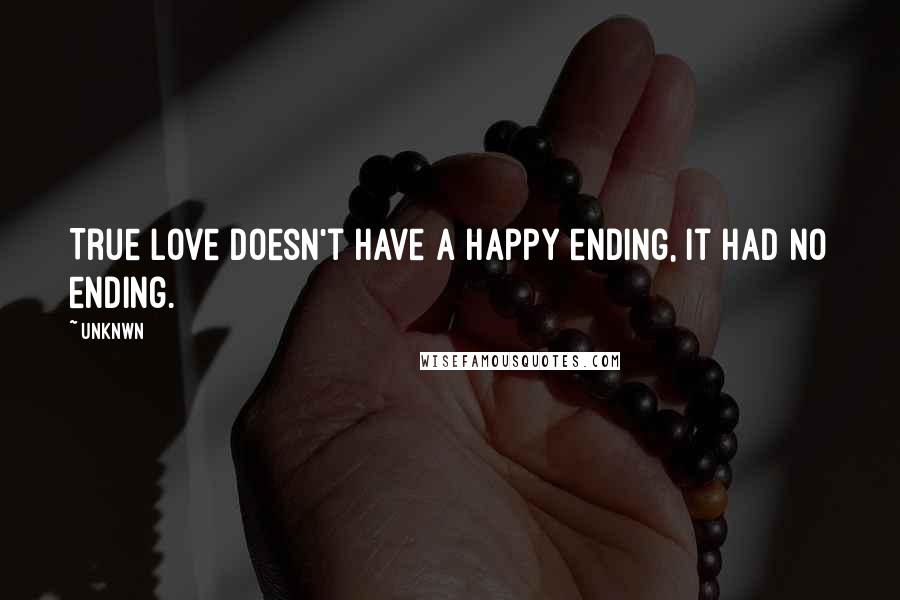 Unknwn quotes: True love doesn't have a happy ending, it had no ending.