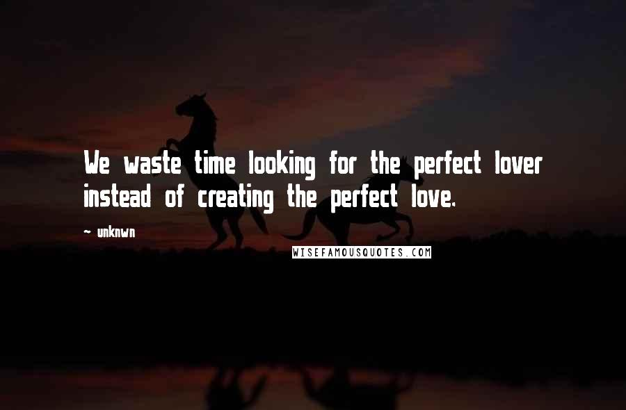 Unknwn quotes: We waste time looking for the perfect lover instead of creating the perfect love.