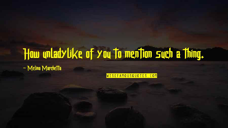 Unladylike Quotes By Melina Marchetta: How unladylike of you to mention such a
