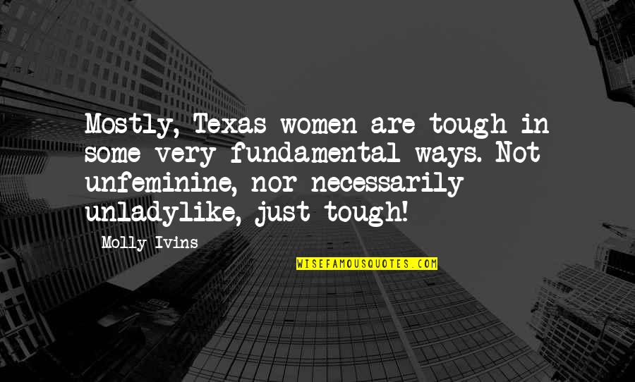 Unladylike Quotes By Molly Ivins: Mostly, Texas women are tough in some very
