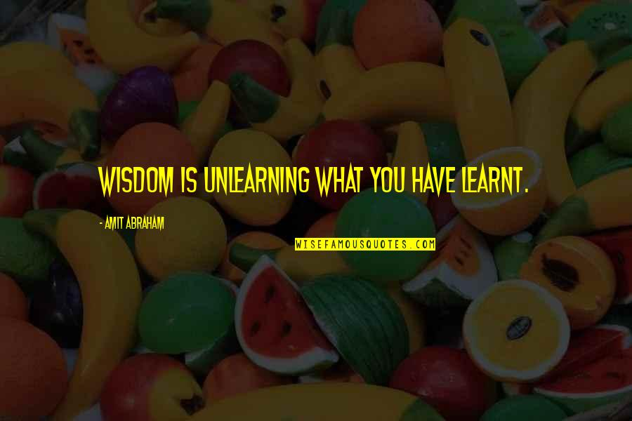 Unlearning Quotes By Amit Abraham: Wisdom is unlearning what you have learnt.