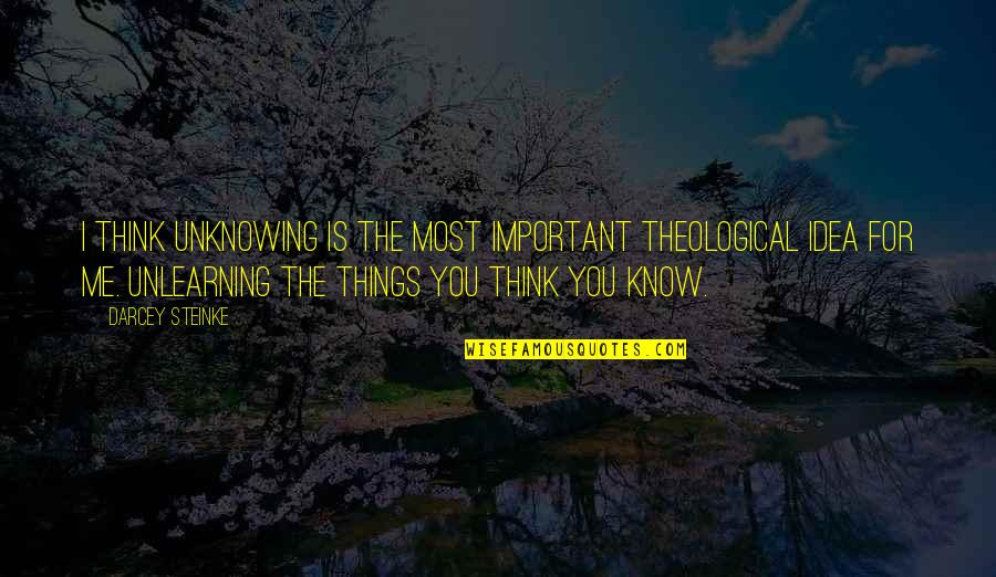 Unlearning Quotes By Darcey Steinke: I think unknowing is the most important theological