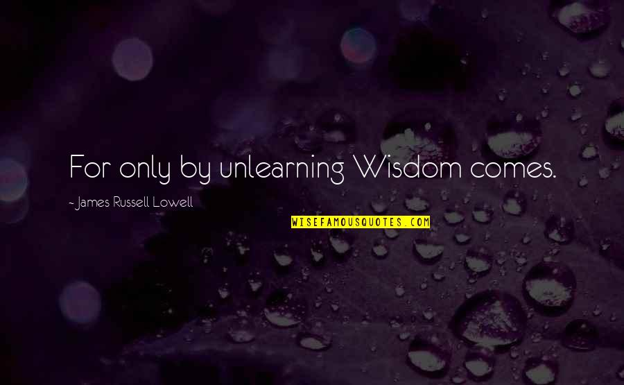 Unlearning Quotes By James Russell Lowell: For only by unlearning Wisdom comes.