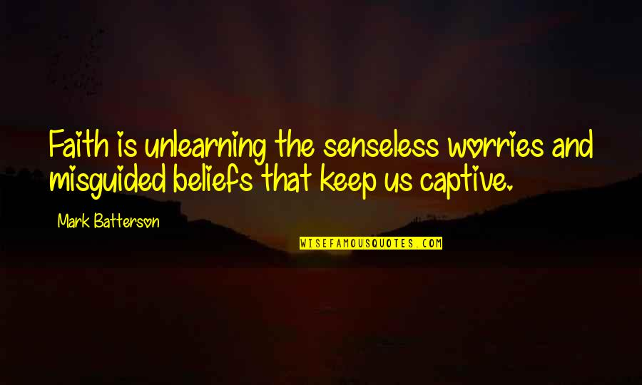 Unlearning Quotes By Mark Batterson: Faith is unlearning the senseless worries and misguided