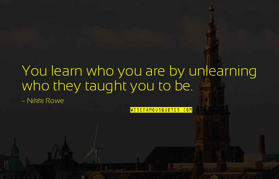Unlearning Quotes By Nikki Rowe: You learn who you are by unlearning who