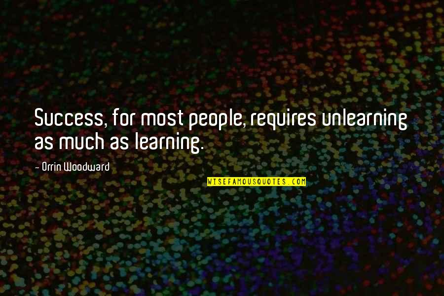Unlearning Quotes By Orrin Woodward: Success, for most people, requires unlearning as much