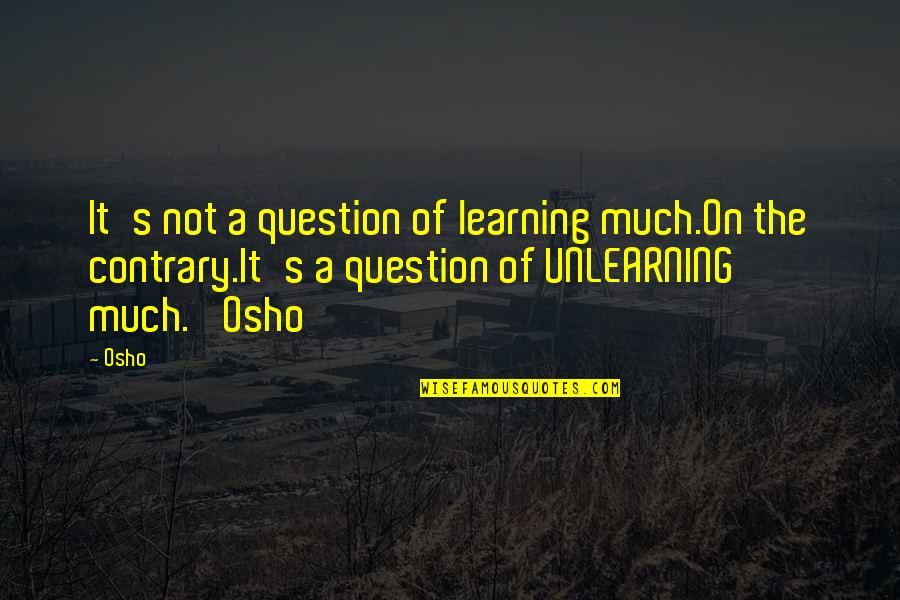Unlearning Quotes By Osho: It's not a question of learning much.On the