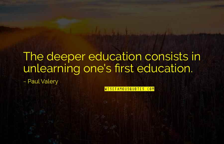 Unlearning Quotes By Paul Valery: The deeper education consists in unlearning one's first