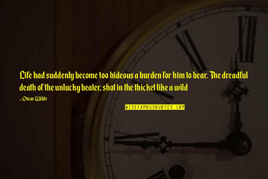 Unlucky Life Quotes By Oscar Wilde: Life had suddenly become too hideous a burden