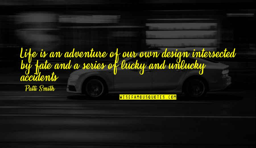 Unlucky Life Quotes By Patti Smith: Life is an adventure of our own design
