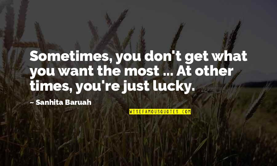 Unlucky Life Quotes By Sanhita Baruah: Sometimes, you don't get what you want the
