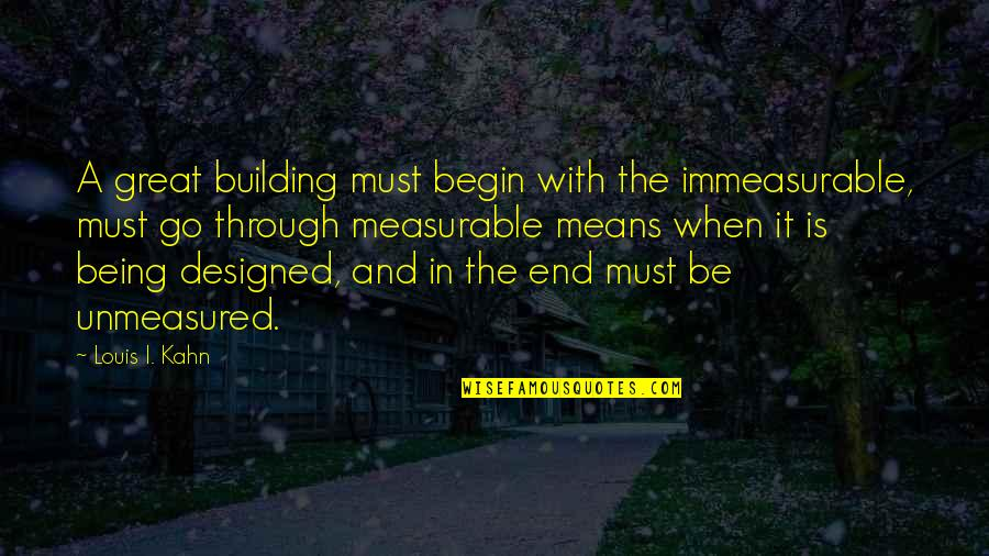 Unmeasured Quotes By Louis I. Kahn: A great building must begin with the immeasurable,