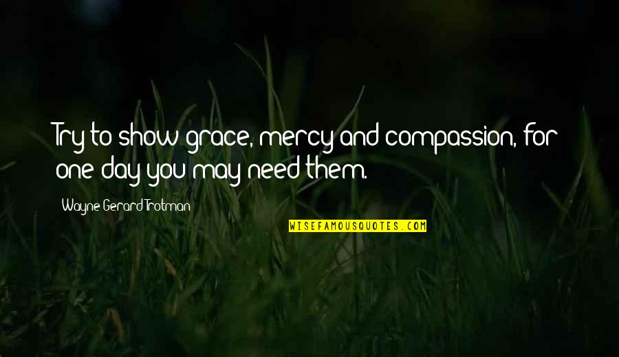 Unmerited Favor Quotes By Wayne Gerard Trotman: Try to show grace, mercy and compassion, for