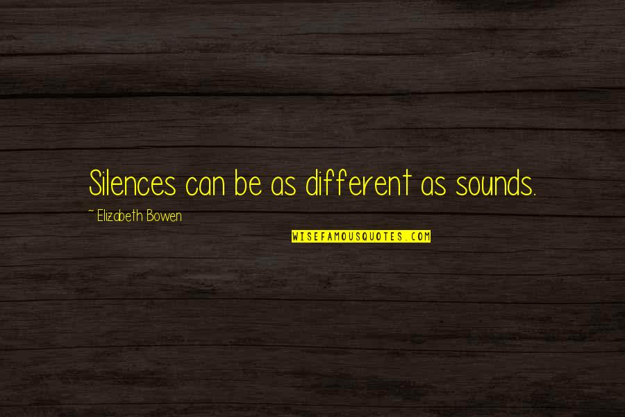 Unnailed Quotes By Elizabeth Bowen: Silences can be as different as sounds.