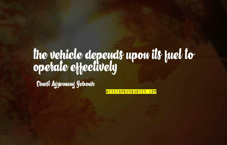 Unnerdy Quotes By Ernest Agyemang Yeboah: the vehicle depends upon its fuel to operate