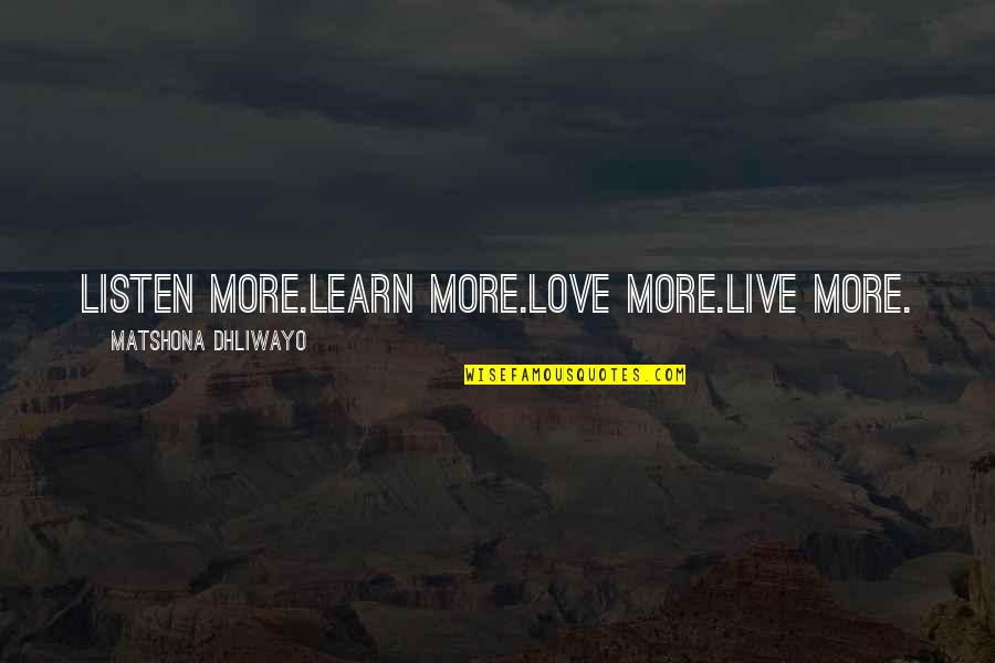 Unnies Quotes By Matshona Dhliwayo: Listen more.Learn more.Love more.Live more.