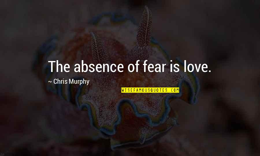 Unofficially Yours Quotes By Chris Murphy: The absence of fear is love.