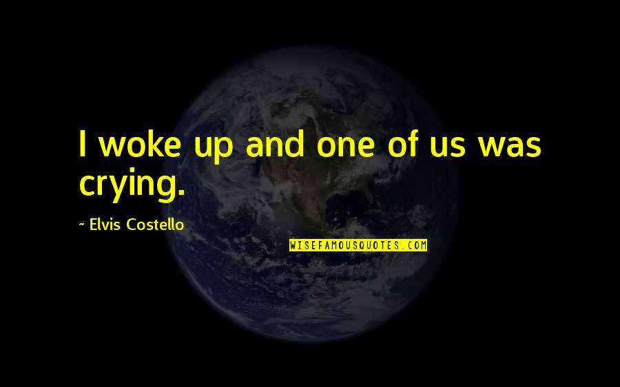 Unofficially Yours Quotes By Elvis Costello: I woke up and one of us was