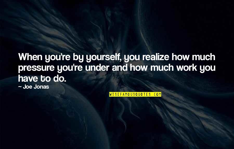 Unofficially Yours Quotes By Joe Jonas: When you're by yourself, you realize how much