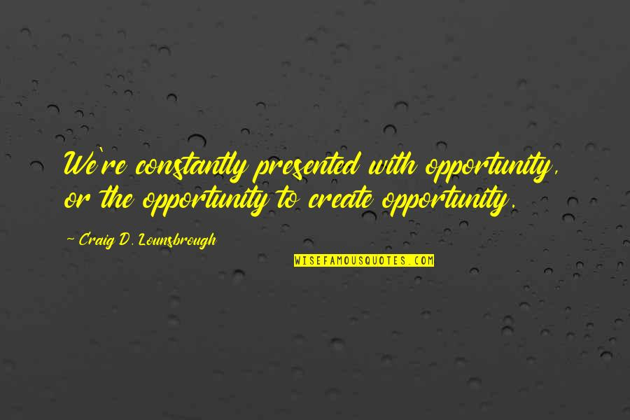 Unohana Quotes By Craig D. Lounsbrough: We're constantly presented with opportunity, or the opportunity