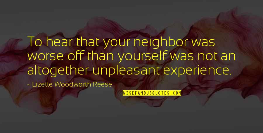 Unpleasant Experiences Quotes By Lizette Woodworth Reese: To hear that your neighbor was worse off