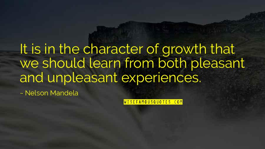 Unpleasant Experiences Quotes By Nelson Mandela: It is in the character of growth that