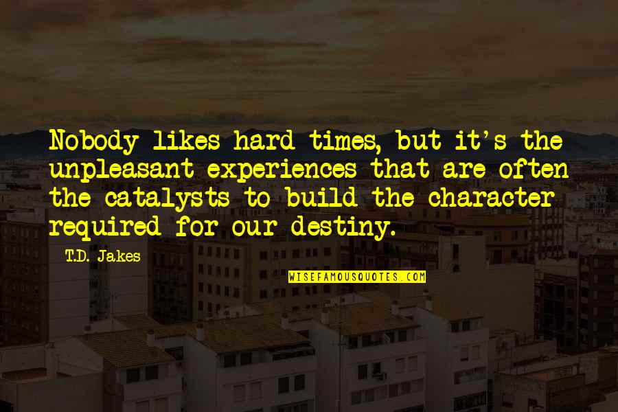 Unpleasant Experiences Quotes By T.D. Jakes: Nobody likes hard times, but it's the unpleasant