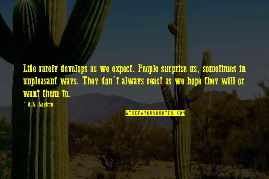 Unpleasant Surprise Quotes By A.A. Aguirre: Life rarely develops as we expect. People surprise