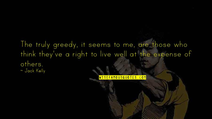 Unprofanedness Quotes By Jack Kelly: The truly greedy, it seems to me, are