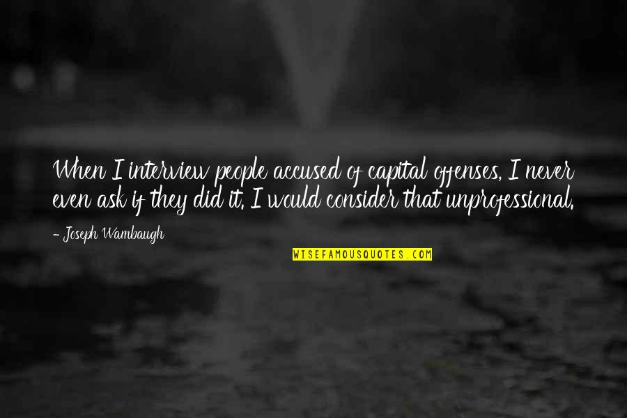 Unprofessional People Quotes By Joseph Wambaugh: When I interview people accused of capital offenses,