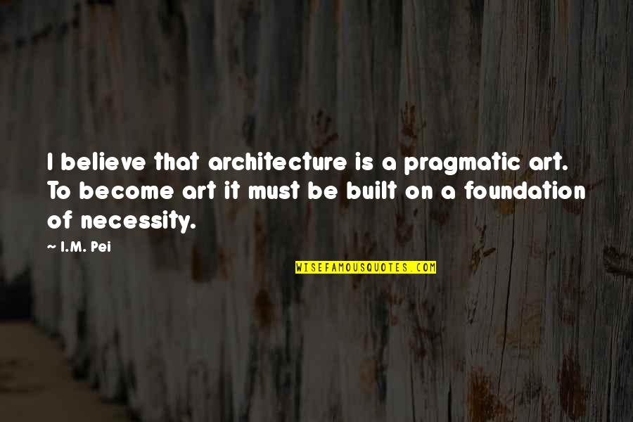 Unprosperous Quotes By I.M. Pei: I believe that architecture is a pragmatic art.