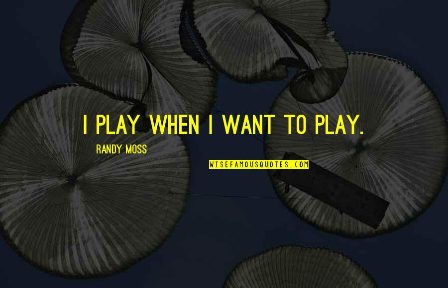 Unprosperous Quotes By Randy Moss: I Play When I Want to Play.