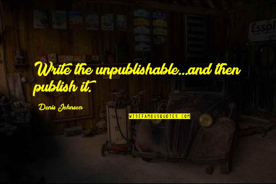 Unpublishable Quotes By Denis Johnson: Write the unpublishable...and then publish it.