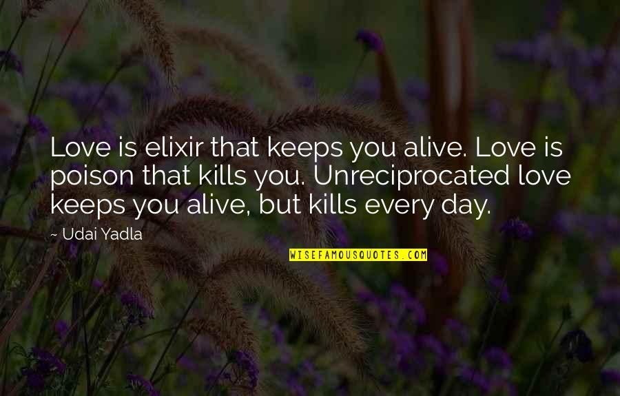 Unreciprocated Quotes By Udai Yadla: Love is elixir that keeps you alive. Love