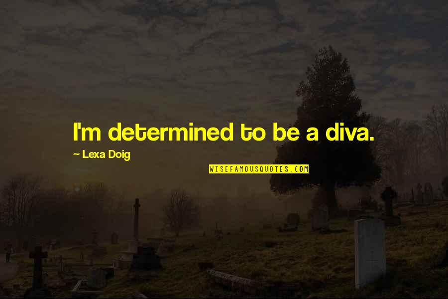 Unrecognized Hard Work Quotes By Lexa Doig: I'm determined to be a diva.