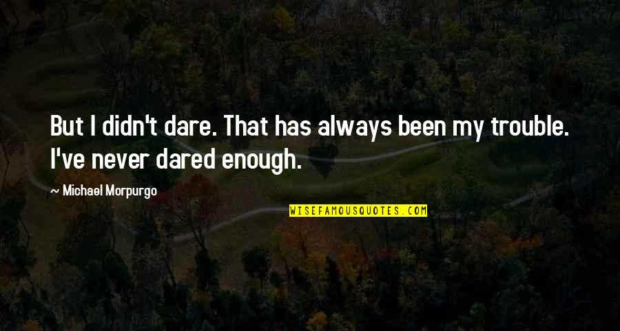 Unrelated Brothers Quotes By Michael Morpurgo: But I didn't dare. That has always been