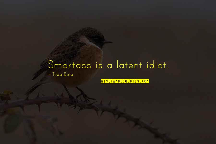 Unrelated Brothers Quotes By Toba Beta: Smartass is a latent idiot.